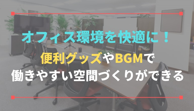 オフィス環境を快適に!便利グッズやBGMで働きやすい空間づくりができる