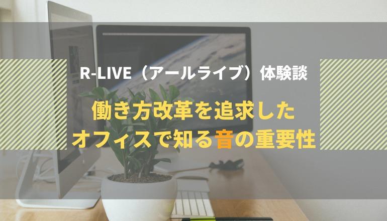 R-LIVE(アールライブ)体験談|働き方改革を追求したオフィスで知る音の重要性